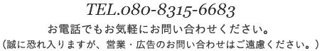 TEL.080-8315-6683 お電話でもお気軽にお問い合わせください。(誠に恐れ入りますが、営業・広告のお問い合わせはご遠慮ください。)