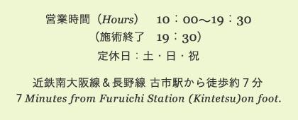 営業時間 10:00〜19:30(施術終了 19:30)定休日:土・日・祝 近鉄南大阪線&長野線 古市駅から徒歩約7分 7Minutes from Furuichi Station (Kintetsu)on foot.