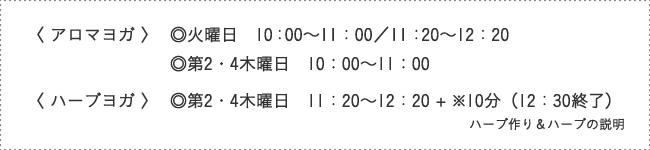 〈 アロマヨガ 〉◎火曜日 10:00~11:00/11:20~12:20、◎第2・4木曜日 10:00~11:00〈 ハーブヨガ 〉◎第2・4木曜日 11:20~12:20 + ※10分(12:30終了)ハーブ作り&ハーブの説明