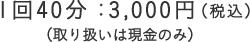 1回40分:3,000円(取り扱いは現金のみ)
